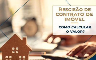 Rescisão de contrato imobiliário: saiba como calcular o valor da rescisão de imóvel